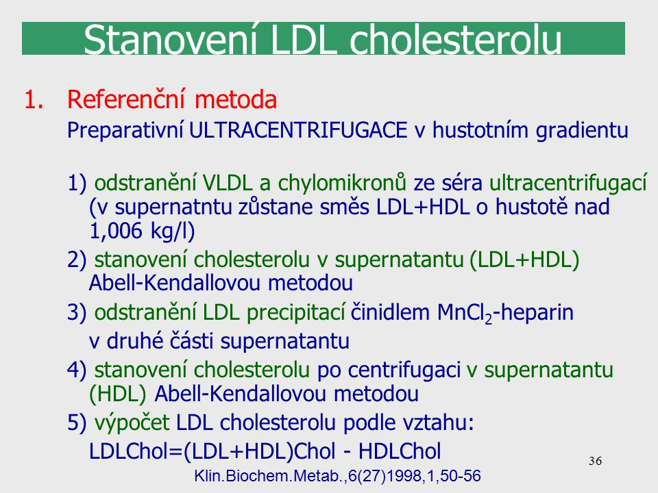36 Stanovení LDL cholesterolu 1.Referenční metoda Preparativní ULTRACENTRIFUGACE v hustotním gradientu 1) odstranění VLDL a chylomikronů ze séra ultracentrifugací (v supernatntu zůstane směs LDL+HDL o hustotě nad 1,006 kg/l) 2) stanovení cholesterolu v supernatantu (LDL+HDL) Abell-Kendallovou metodou 3) odstranění LDL precipitací činidlem MnCl 2 -heparin v druhé části supernatantu 4) stanovení cholesterolu po centrifugaci v supernatantu (HDL) Abell-Kendallovou metodou 5) výpočet LDL cholesterolu podle vztahu: LDLChol=(LDL+HDL)Chol - HDLChol Klin.Biochem.Metab.,6(27)1998,1,50-56