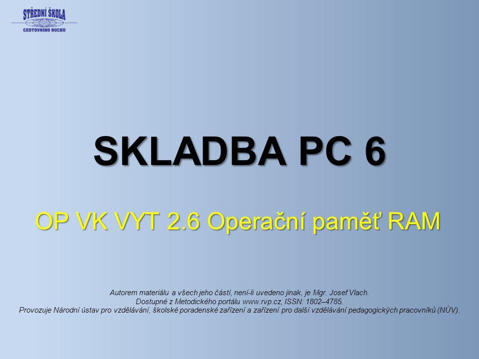 SKLADBA PC 6 OP VK VYT 2.6 Operační paměť RAM Autorem materiálu a všech jeho částí, není-li uvedeno jinak, je Mgr.