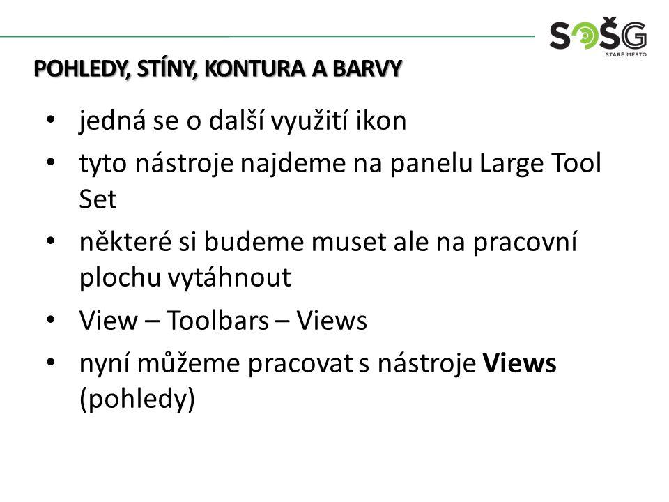 POHLEDY, STÍNY, KONTURA A BARVY jedná se o další využití ikon tyto nástroje najdeme na panelu Large Tool Set některé si budeme muset ale na pracovní plochu vytáhnout View – Toolbars – Views nyní můžeme pracovat s nástroje Views (pohledy)