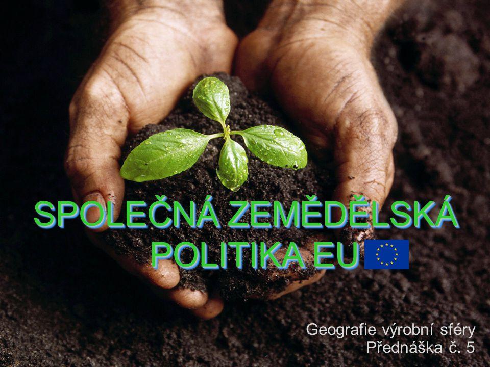 SPOLEČNÁ ZEMĚDĚLSKÁ POLITIKA EU Geografie výrobní sféry Přednáška č. 5
