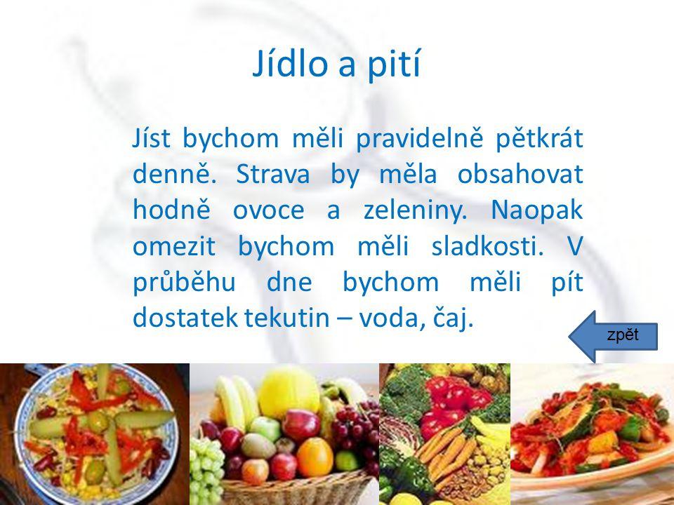 Jídlo a pití Jíst bychom měli pravidelně pětkrát denně. Strava by měla obsahovat hodně ovoce a zeleniny. Naopak omezit bychom měli sladkosti. V průběh