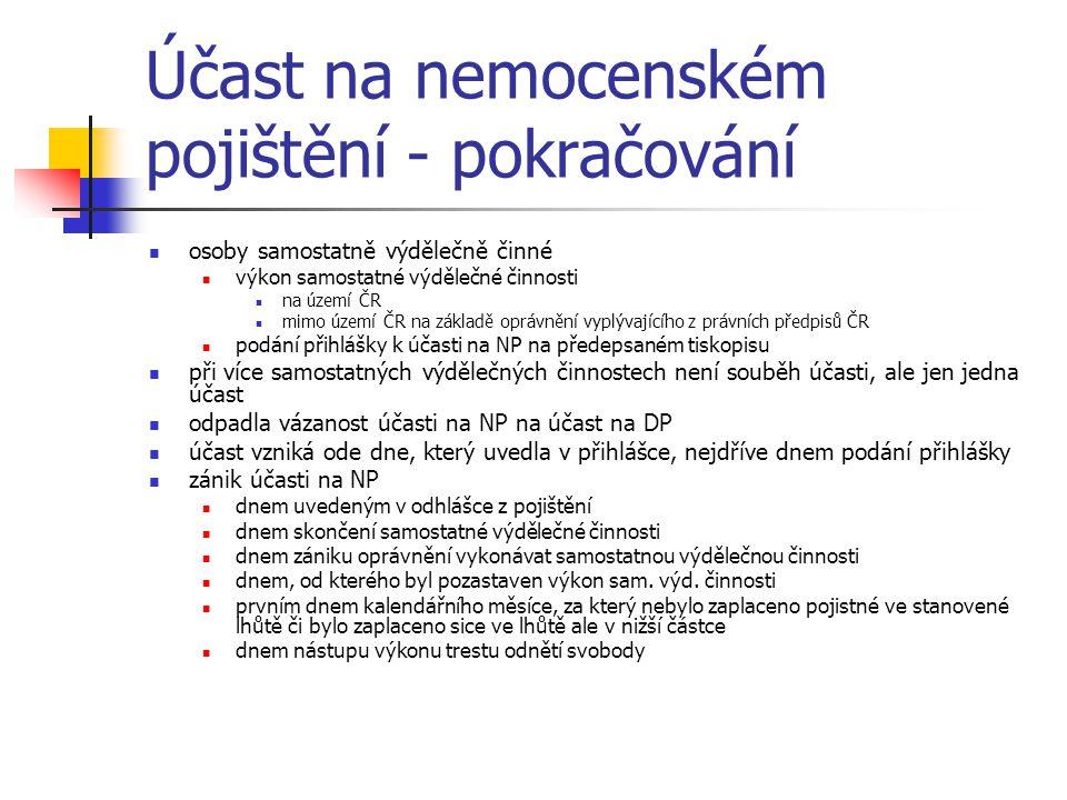Účast na nemocenském pojištění - pokračování osoby samostatně výdělečně činné výkon samostatné výdělečné činnosti na území ČR mimo území ČR na základě oprávnění vyplývajícího z právních předpisů ČR podání přihlášky k účasti na NP na předepsaném tiskopisu při více samostatných výdělečných činnostech není souběh účasti, ale jen jedna účast odpadla vázanost účasti na NP na účast na DP účast vzniká ode dne, který uvedla v přihlášce, nejdříve dnem podání přihlášky zánik účasti na NP dnem uvedeným v odhlášce z pojištění dnem skončení samostatné výdělečné činnosti dnem zániku oprávnění vykonávat samostatnou výdělečnou činnosti dnem, od kterého byl pozastaven výkon sam.