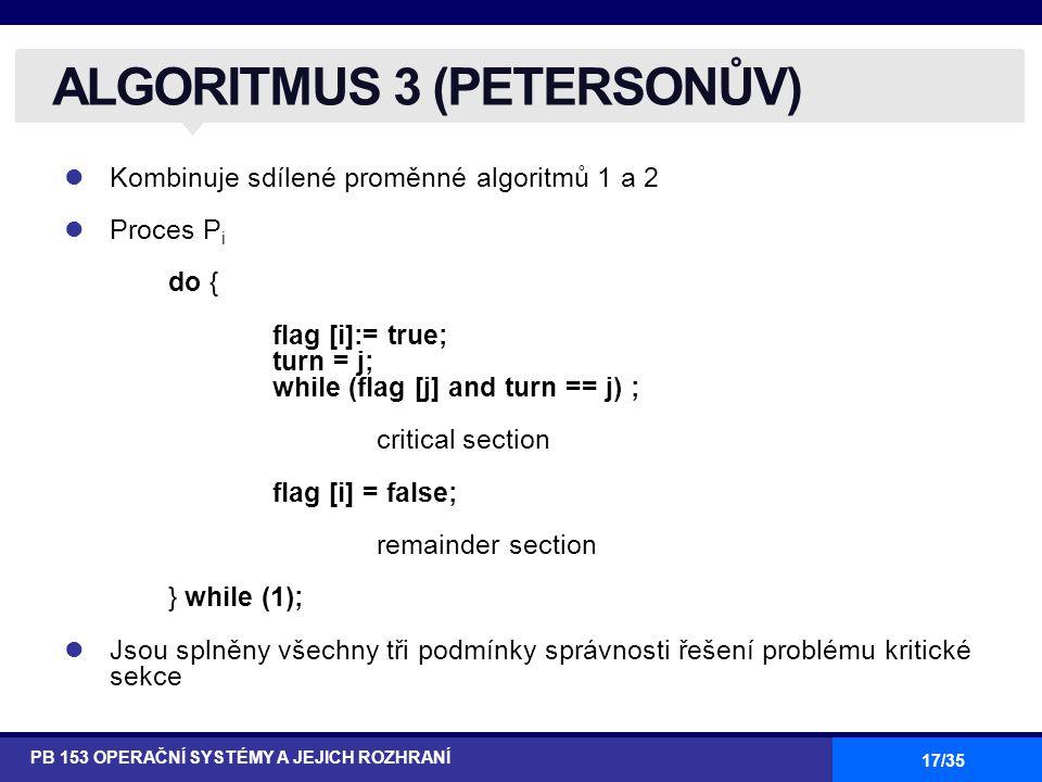 17/35 Kombinuje sdílené proměnné algoritmů 1 a 2 Proces P i do { flag [i]:= true; turn = j; while (flag [j] and turn == j) ; critical section flag [i] = false; remainder section } while (1); Jsou splněny všechny tři podmínky správnosti řešení problému kritické sekce ALGORITMUS 3 (PETERSONŮV) PB 153 OPERAČNÍ SYSTÉMY A JEJICH ROZHRANÍ