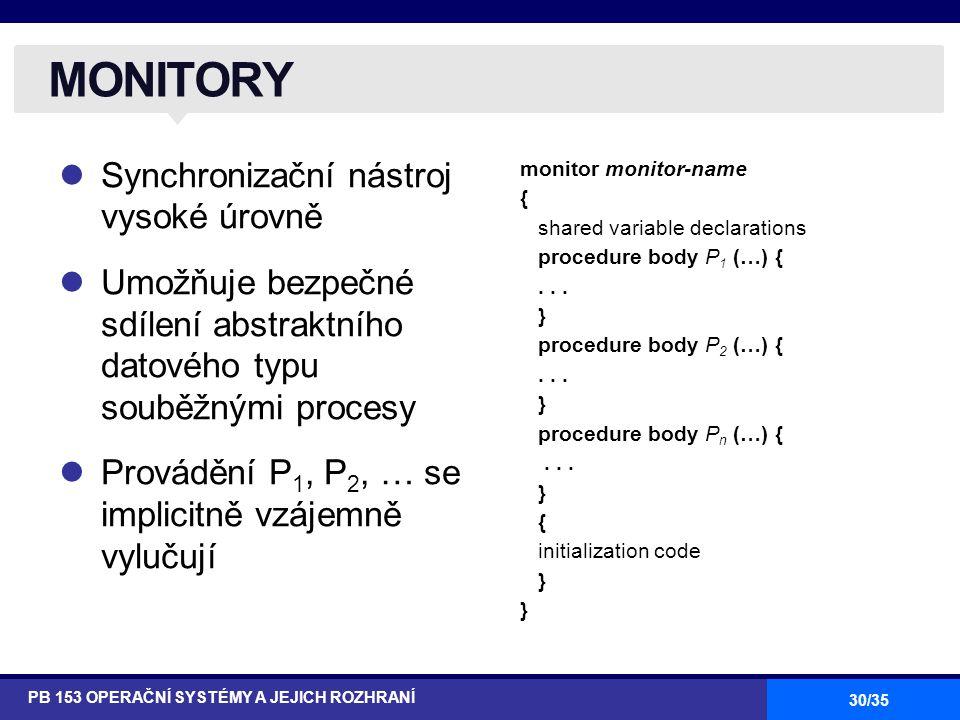 30/35 Synchronizační nástroj vysoké úrovně Umožňuje bezpečné sdílení abstraktního datového typu souběžnými procesy Provádění P 1, P 2, … se implicitně vzájemně vylučují MONITORY PB 153 OPERAČNÍ SYSTÉMY A JEJICH ROZHRANÍ monitor monitor-name { shared variable declarations procedure body P 1 (…) {...