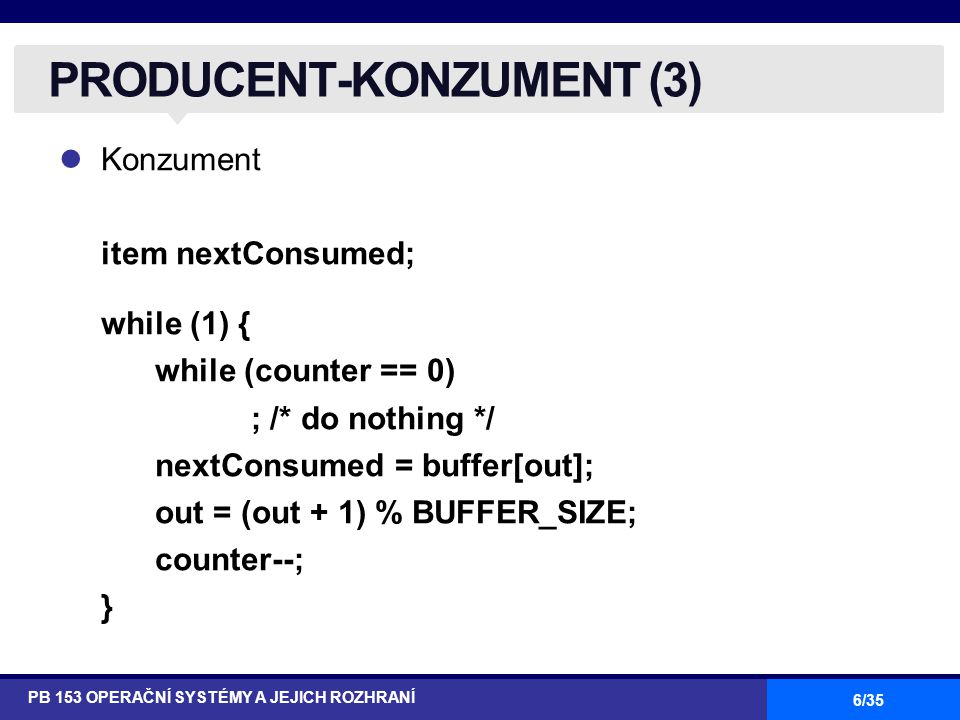 6/35 Konzument item nextConsumed; while (1) { while (counter == 0) ; /* do nothing */ nextConsumed = buffer[out]; out = (out + 1) % BUFFER_SIZE; count