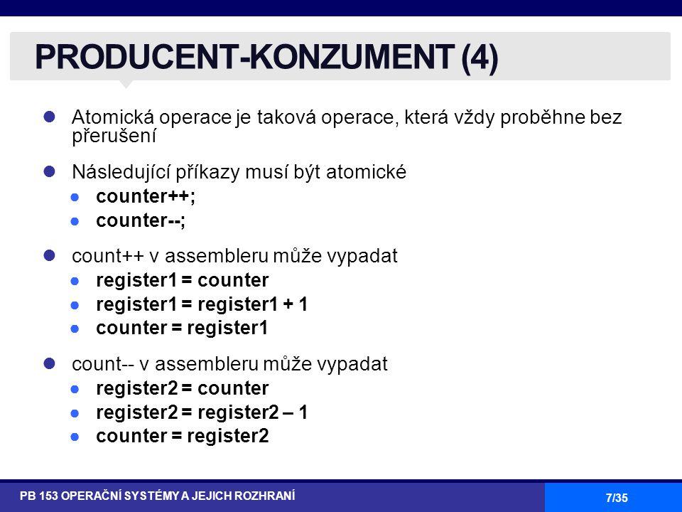 28/35 Konstrukt programovacího jazyka vysoké úrovně Sdílená proměnná v typu T, je deklarována jako: v: shared T Proměnná v je dostupná pouze v příkazu region v when B do S kde B je booleovský výraz Po dobu, po kterou se provádí příkaz S, je proměnná v pro jiné procesy nedostupná Oblasti referující stejnou sídlenou proměnnou se v čase vzájemně vylučují KRITICKÉ OBLASTI PB 153 OPERAČNÍ SYSTÉMY A JEJICH ROZHRANÍ