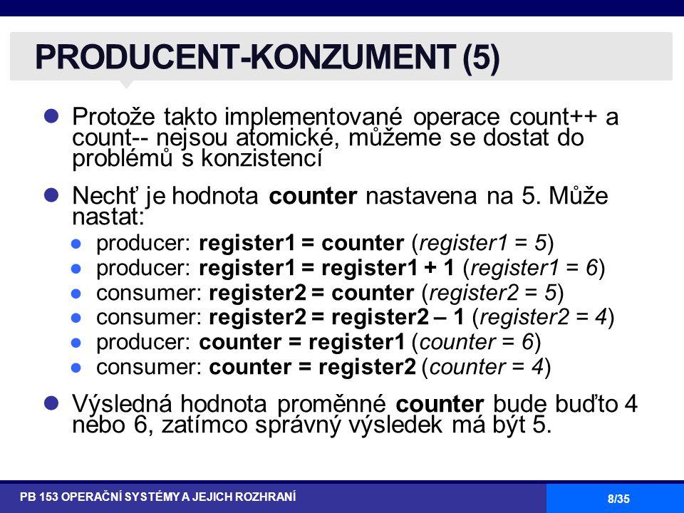 29/35 Když se proces pokusí provést příkaz region, vyhodnotí se Booleovský výraz B Je-li B pravdivý, příkaz S se provede Je-li B nepravdivý, provedení příkazu S se oddálí do doby až bude B pravdivý a v oblasti (region) spojené s V se nenachází žádný proces KRITICKÉ OBLASTI (2) PB 153 OPERAČNÍ SYSTÉMY A JEJICH ROZHRANÍ