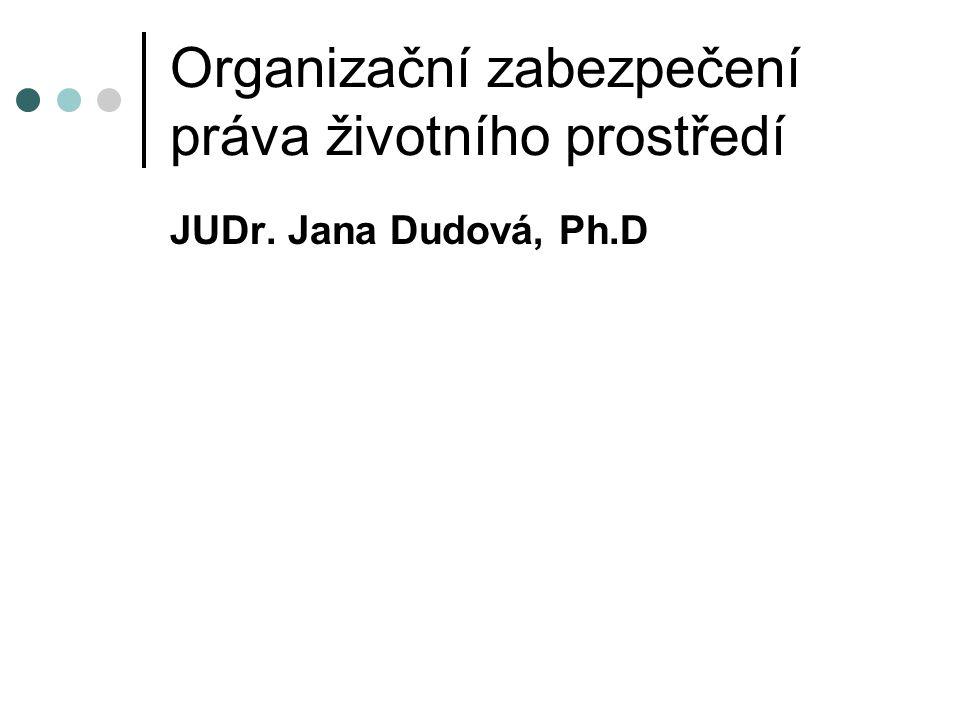 Organizační zabezpečení práva životního prostředí JUDr. Jana Dudová, Ph.D