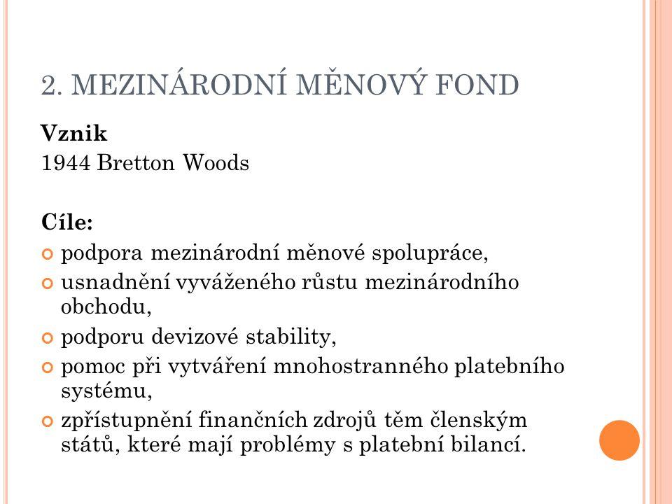 2. MEZINÁRODNÍ MĚNOVÝ FOND Vznik 1944 Bretton Woods Cíle: podpora mezinárodní měnové spolupráce, usnadnění vyváženého růstu mezinárodního obchodu, pod