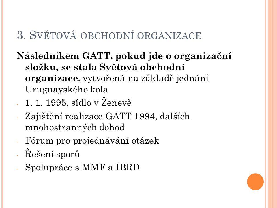 3. S VĚTOVÁ OBCHODNÍ ORGANIZACE Následníkem GATT, pokud jde o organizační složku, se stala Světová obchodní organizace, vytvořená na základě jednání U