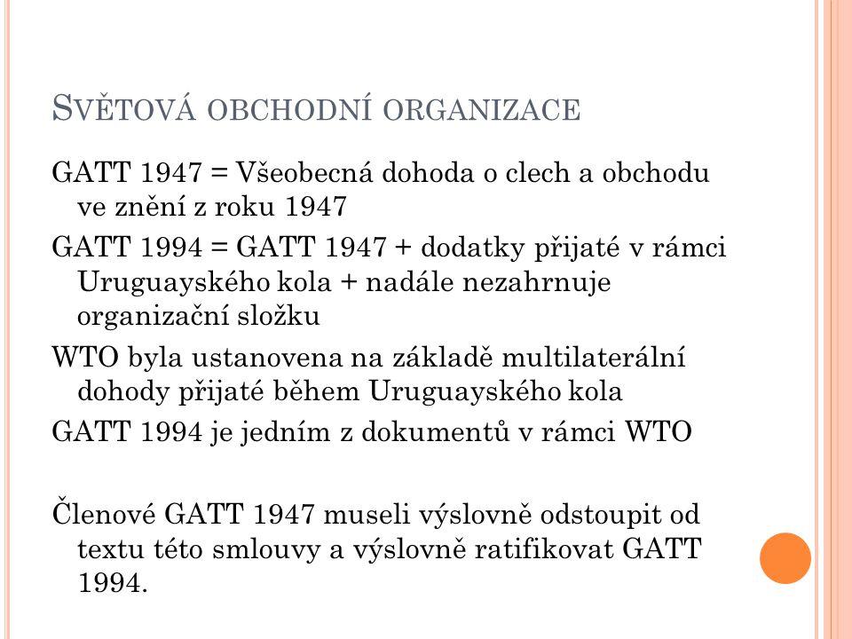 S VĚTOVÁ OBCHODNÍ ORGANIZACE GATT 1947 = Všeobecná dohoda o clech a obchodu ve znění z roku 1947 GATT 1994 = GATT 1947 + dodatky přijaté v rámci Uruguayského kola + nadále nezahrnuje organizační složku WTO byla ustanovena na základě multilaterální dohody přijaté během Uruguayského kola GATT 1994 je jedním z dokumentů v rámci WTO Členové GATT 1947 museli výslovně odstoupit od textu této smlouvy a výslovně ratifikovat GATT 1994.
