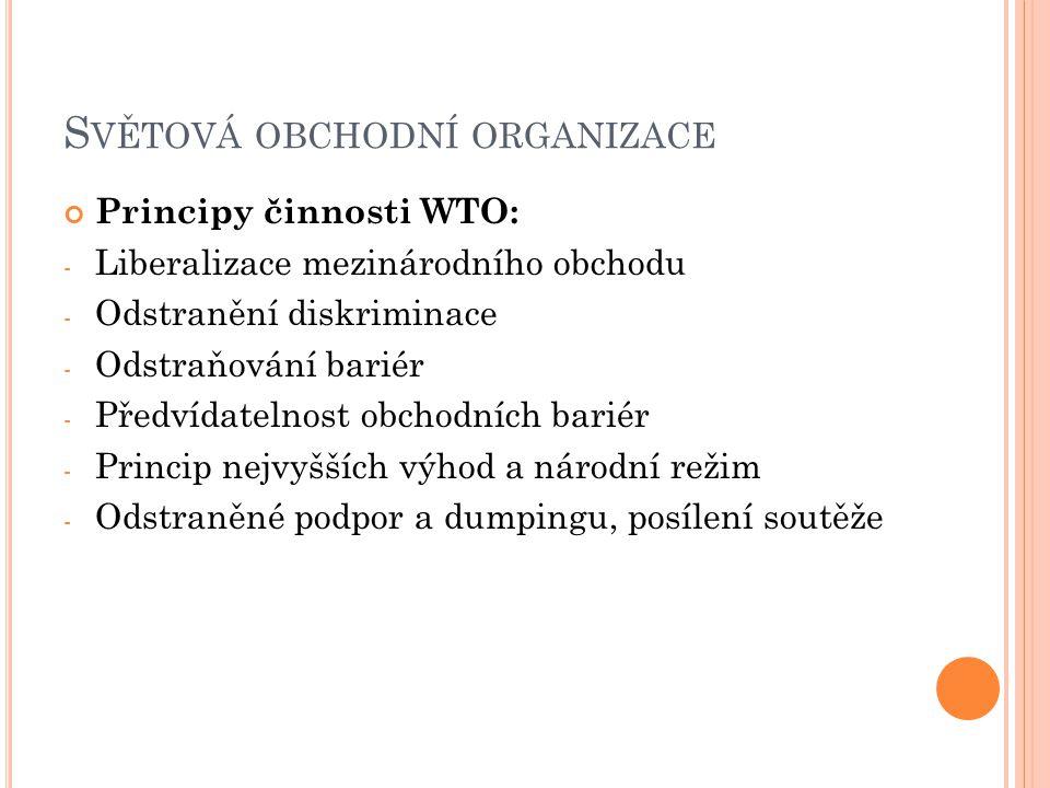 S VĚTOVÁ OBCHODNÍ ORGANIZACE Principy činnosti WTO: - Liberalizace mezinárodního obchodu - Odstranění diskriminace - Odstraňování bariér - Předvídatelnost obchodních bariér - Princip nejvyšších výhod a národní režim - Odstraněné podpor a dumpingu, posílení soutěže