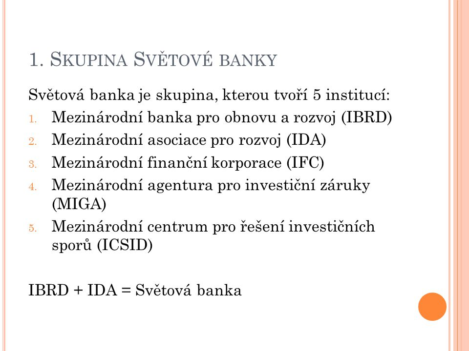 1. S KUPINA S VĚTOVÉ BANKY Světová banka je skupina, kterou tvoří 5 institucí: 1. Mezinárodní banka pro obnovu a rozvoj (IBRD) 2. Mezinárodní asociace