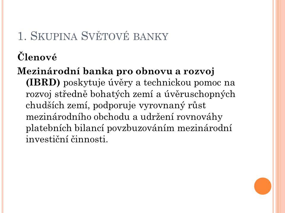 1. S KUPINA S VĚTOVÉ BANKY Členové Mezinárodní banka pro obnovu a rozvoj (IBRD) poskytuje úvěry a technickou pomoc na rozvoj středně bohatých zemí a ú