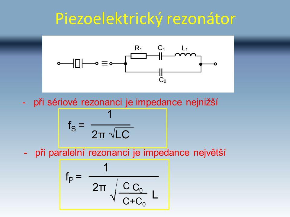 Piezoelektrický rezonátor - při sériové rezonanci je impedance nejnižší 2π √LC f S = 1 - při paralelní rezonanci je impedance největší L f P = 1 2π2π