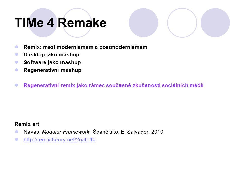 TIMe 4 Remake Remix: mezi modernismem a postmodernismem Desktop jako mashup Software jako mashup Regenerativní mashup Regenerativní remix jako rámec současné zkušenosti sociálních médií Remix art Navas: Modular Framework, Španělsko, El Salvador, 2010.