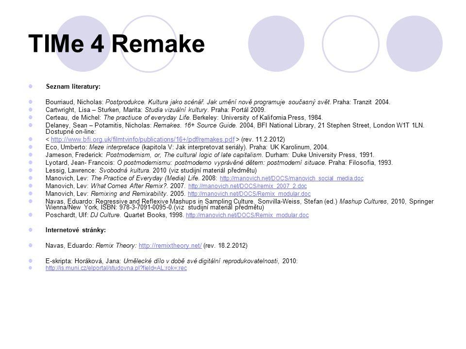TIMe 4 Remake Seznam literatury: Bourriaud, Nicholas: Postprodukce. Kultura jako scénář. Jak umění nově programuje současný svět. Praha: Tranzit 2004.