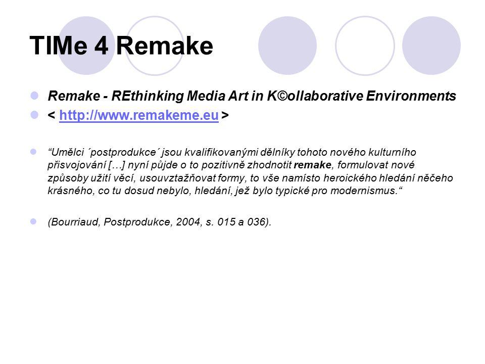 TIMe 4 Remake Remake - REthinking Media Art in K©ollaborative Environments http://www.remakeme.eu Umělci ´postprodukce´ jsou kvalifikovanými dělníky tohoto nového kulturního přisvojování […] nyní půjde o to pozitivně zhodnotit remake, formulovat nové způsoby užití věcí, usouvztažňovat formy, to vše namísto heroického hledání něčeho krásného, co tu dosud nebylo, hledání, jež bylo typické pro modernismus. (Bourriaud, Postprodukce, 2004, s.