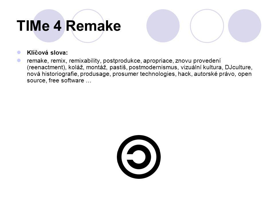 TIMe 4 Remake Klíčová slova: remake, remix, remixability, postprodukce, apropriace, znovu provedení (reenactment), koláž, montáž, pastiš, postmodernismus, vizuální kultura, DJculture, nová historiografie, produsage, prosumer technologies, hack, autorské právo, open source, free software …