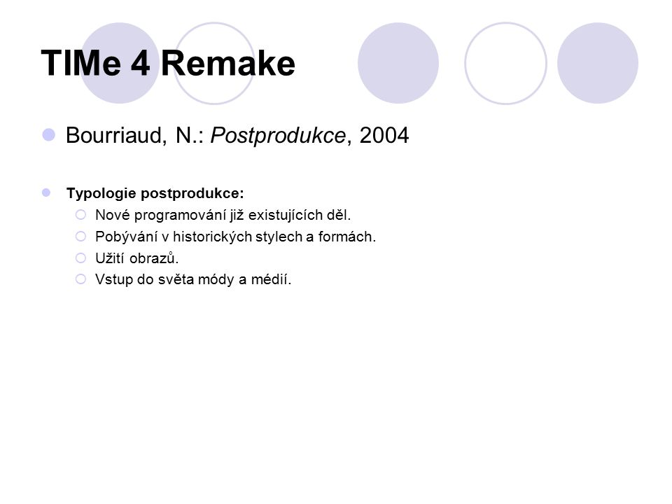 TIMe 4 Remake Bourriaud, N.: Postprodukce, 2004 Typologie postprodukce:  Nové programování již existujících děl.  Pobývání v historických stylech a