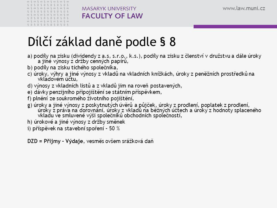 www.law.muni.cz Dílčí základ daně podle § 8 a) podíly na zisku (dividendy z a.s, s.r.o., k.s.), podíly na zisku z členství v družstvu a dále úroky a jiné výnosy z držby cenných papírů, b) podíly na zisku tichého společníka, c) úroky, výhry a jiné výnosy z vkladů na vkladních knížkách, úroky z peněžních prostředků na vkladovém účtu, d) výnosy z vkladních listů a z vkladů jim na roveň postavených, e) dávky penzijního připojištění se státním příspěvkem, f) plnění ze soukromého životního pojištění, g) úroky a jiné výnosy z poskytnutých úvěrů a půjček, úroky z prodlení, poplatek z prodlení, úroky z práva na dorovnání, úroky z vkladů na běžných účtech a úroky z hodnoty splaceného vkladu ve smluvené výši společníků obchodních společností, h) úrokové a jiné výnosy z držby směnek i) příspěvek na stavební spoření – 50 % DZD = Příjmy – Výdaje, vesměs ovšem srážková daň