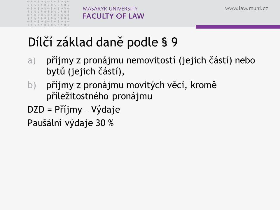 www.law.muni.cz Dílčí základ daně podle § 9 a)příjmy z pronájmu nemovitostí (jejich částí) nebo bytů (jejich částí), b)příjmy z pronájmu movitých věcí, kromě příležitostného pronájmu DZD = Příjmy – Výdaje Paušální výdaje 30 %