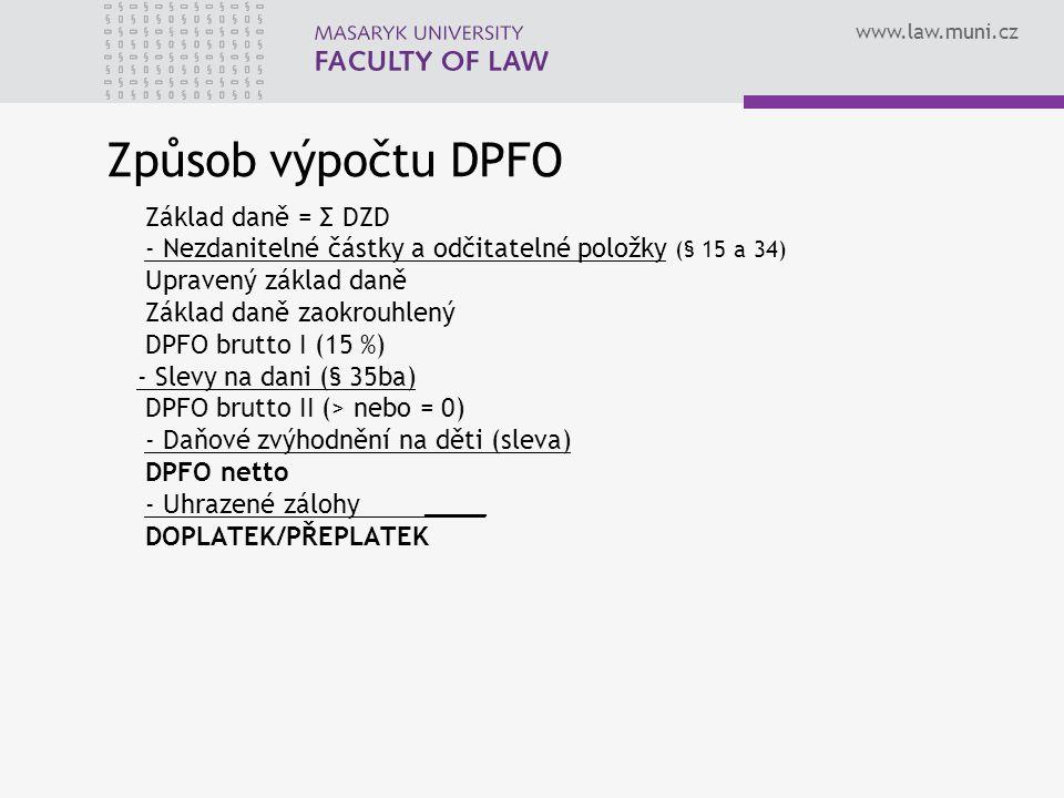www.law.muni.cz Způsob výpočtu DPFO Základ daně = Σ DZD - Nezdanitelné částky a odčitatelné položky (§ 15 a 34) Upravený základ daně Základ daně zaokrouhlený DPFO brutto I (15 %) - Slevy na dani (§ 35ba) DPFO brutto II (> nebo = 0) - Daňové zvýhodnění na děti (sleva) DPFO netto - Uhrazené zálohy____ DOPLATEK/PŘEPLATEK