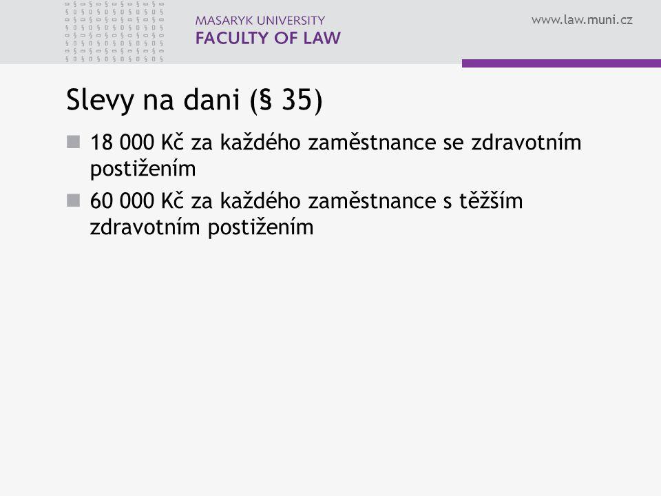 www.law.muni.cz Slevy na dani (§ 35) 18 000 Kč za každého zaměstnance se zdravotním postižením 60 000 Kč za každého zaměstnance s těžším zdravotním postižením