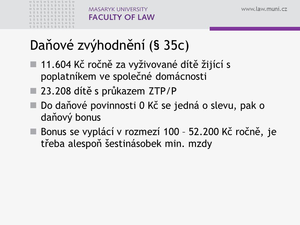 www.law.muni.cz Daňové zvýhodnění (§ 35c) 11.604 Kč ročně za vyživované dítě žijící s poplatníkem ve společné domácnosti 23.208 dítě s průkazem ZTP/P