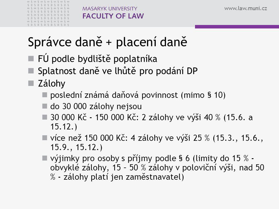 www.law.muni.cz Správce daně + placení daně FÚ podle bydliště poplatníka Splatnost daně ve lhůtě pro podání DP Zálohy poslední známá daňová povinnost (mimo § 10) do 30 000 zálohy nejsou 30 000 Kč - 150 000 Kč: 2 zálohy ve výši 40 % (15.6.