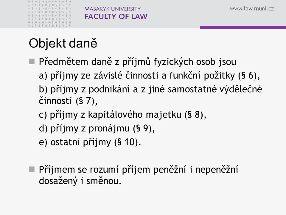 www.law.muni.cz Objekt daně Předmětem daně z příjmů fyzických osob jsou a) příjmy ze závislé činnosti a funkční požitky (§ 6), b) příjmy z podnikání a z jiné samostatné výdělečné činnosti (§ 7), c) příjmy z kapitálového majetku (§ 8), d) příjmy z pronájmu (§ 9), e) ostatní příjmy (§ 10).