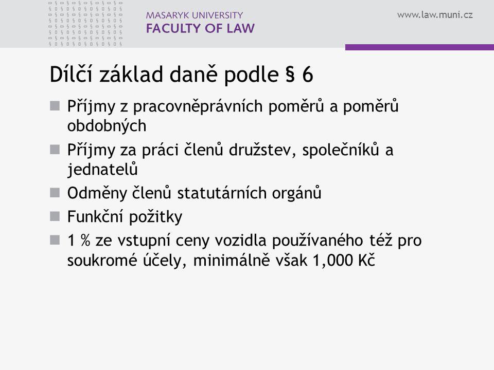 www.law.muni.cz Dílčí základ daně podle § 6 Příjmy z pracovněprávních poměrů a poměrů obdobných Příjmy za práci členů družstev, společníků a jednatelů Odměny členů statutárních orgánů Funkční požitky 1 % ze vstupní ceny vozidla používaného též pro soukromé účely, minimálně však 1,000 Kč