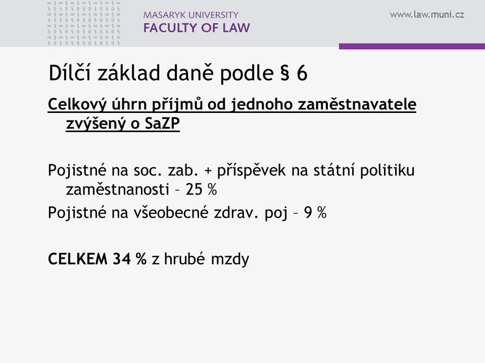 www.law.muni.cz Dílčí základ daně podle § 6 Celkový úhrn příjmů od jednoho zaměstnavatele zvýšený o SaZP Pojistné na soc. zab. + příspěvek na státní p