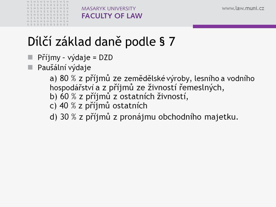 www.law.muni.cz Dílčí základ daně podle § 7 Příjmy – výdaje = DZD Paušální výdaje a) 80 % z příjmů ze zemědělské výroby, lesního a vodního hospodářstv