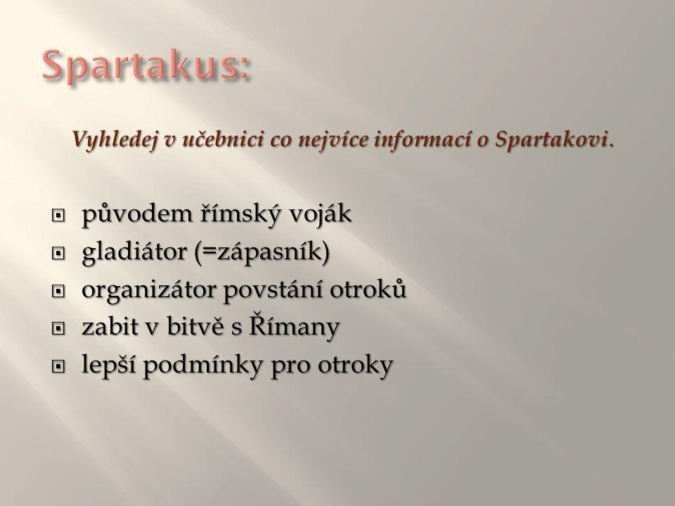 Vyhledej v učebnici co nejvíce informací o Spartakovi. ppppůvodem římský voják ggggladiátor (=zápasník) oooorganizátor povstání otroků z