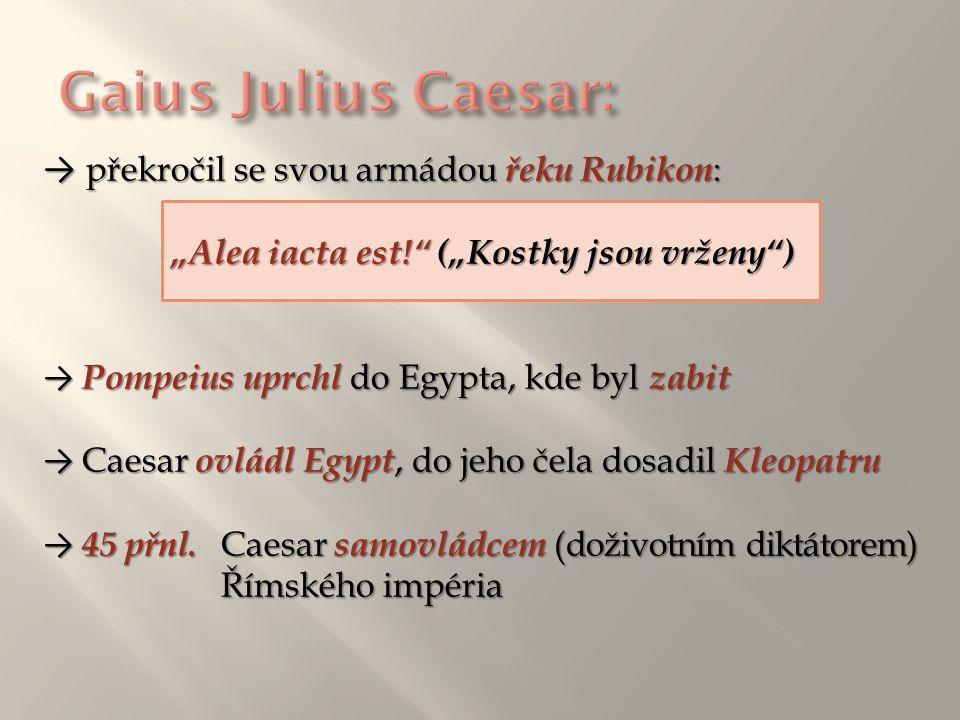 """→ překročil se svou armádou řeku Rubikon : """"Alea iacta est!"""" (""""Kostky jsou vrženy"""") → Pompeius uprchl do Egypta, kde byl zabit → Caesar ovládl Egypt,"""