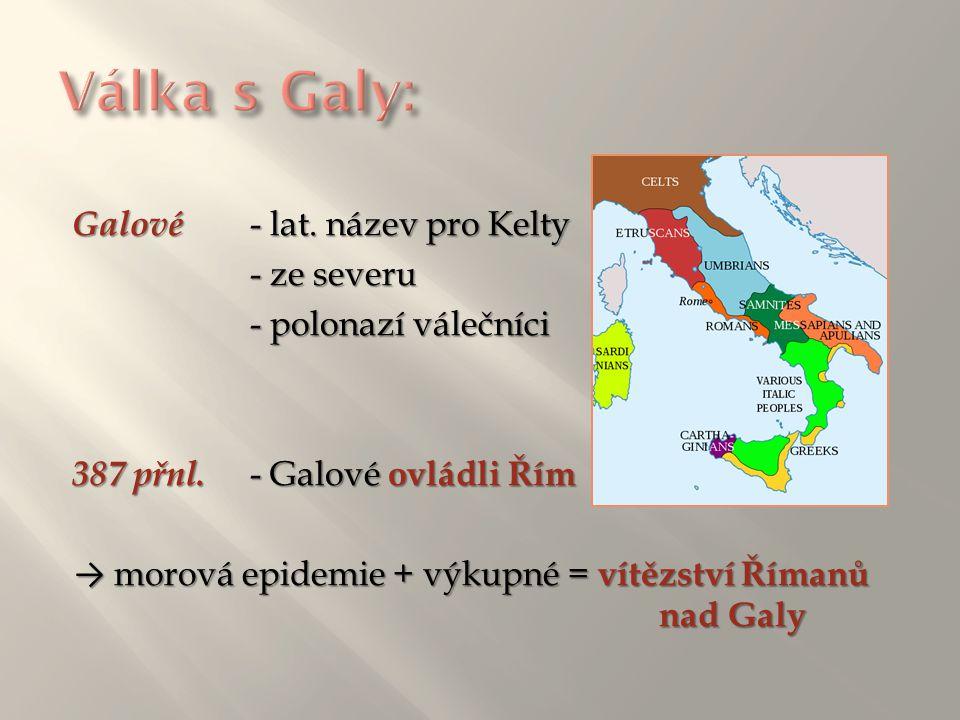 Galové - lat. název pro Kelty - ze severu - polonazí válečníci 387 přnl. - Galové ovládli Řím → morová epidemie + výkupné = vítězství Římanů nad Galy