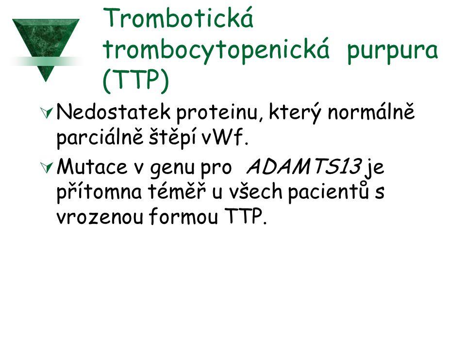 Trombotická trombocytopenická purpura (TTP)  Nedostatek proteinu, který normálně parciálně štěpí vWf.  Mutace v genu pro ADAMTS13 je přítomna téměř