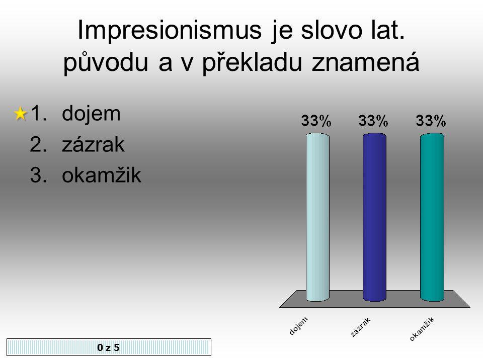 Impresionismus je slovo lat. původu a v překladu znamená 0 z 5 1.dojem 2.zázrak 3.okamžik