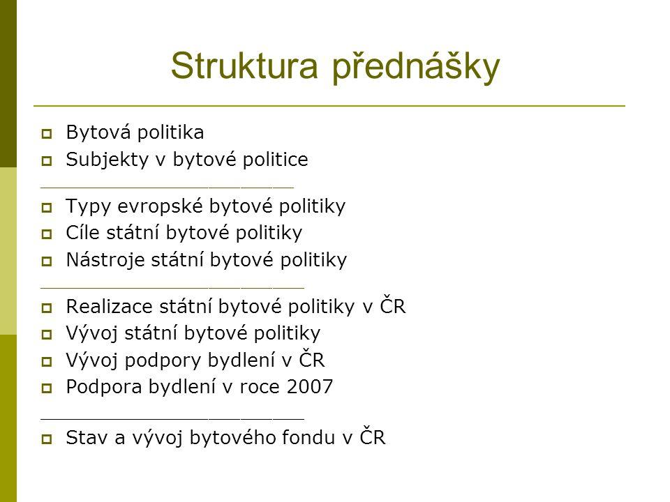Struktura přednášky  Bytová politika  Subjekty v bytové politice ________________________  Typy evropské bytové politiky  Cíle státní bytové politiky  Nástroje státní bytové politiky _________________________  Realizace státní bytové politiky v ČR  Vývoj státní bytové politiky  Vývoj podpory bydlení v ČR  Podpora bydlení v roce 2007 _________________________  Stav a vývoj bytového fondu v ČR