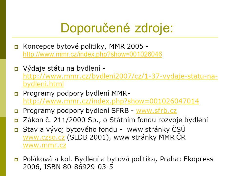Doporučené zdroje:  Koncepce bytové politiky, MMR 2005 - http://www.mmr.cz/index.php show=001026046 http://www.mmr.cz/index.php show=001026046  Výdaje státu na bydlení - http://www.mmr.cz/bydleni2007/cz/1-37-vydaje-statu-na- bydleni.html http://www.mmr.cz/bydleni2007/cz/1-37-vydaje-statu-na- bydleni.html  Programy podpory bydlení MMR- http://www.mmr.cz/index.php show=001026047014 http://www.mmr.cz/index.php show=001026047014  Programy podpory bydlení SFRB - www.sfrb.czwww.sfrb.cz  Zákon č.