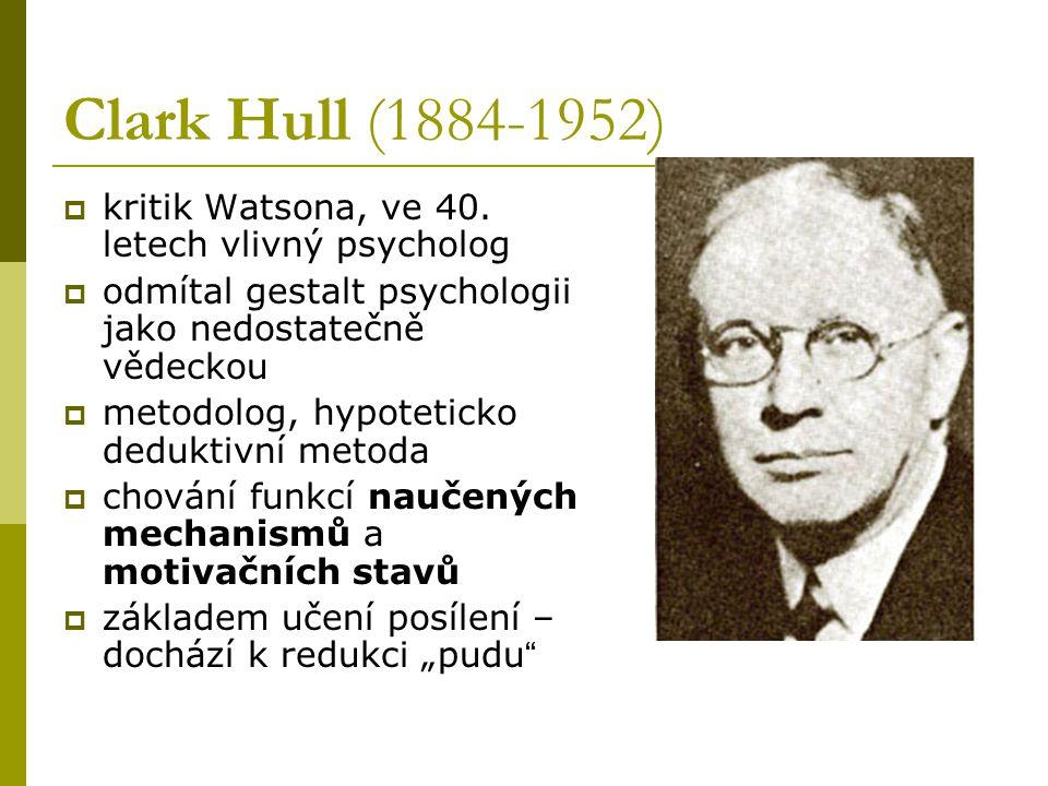 Clark Hull (1884-1952)  kritik Watsona, ve 40. letech vlivný psycholog  odmítal gestalt psychologii jako nedostatečně vědeckou  metodolog, hypoteti