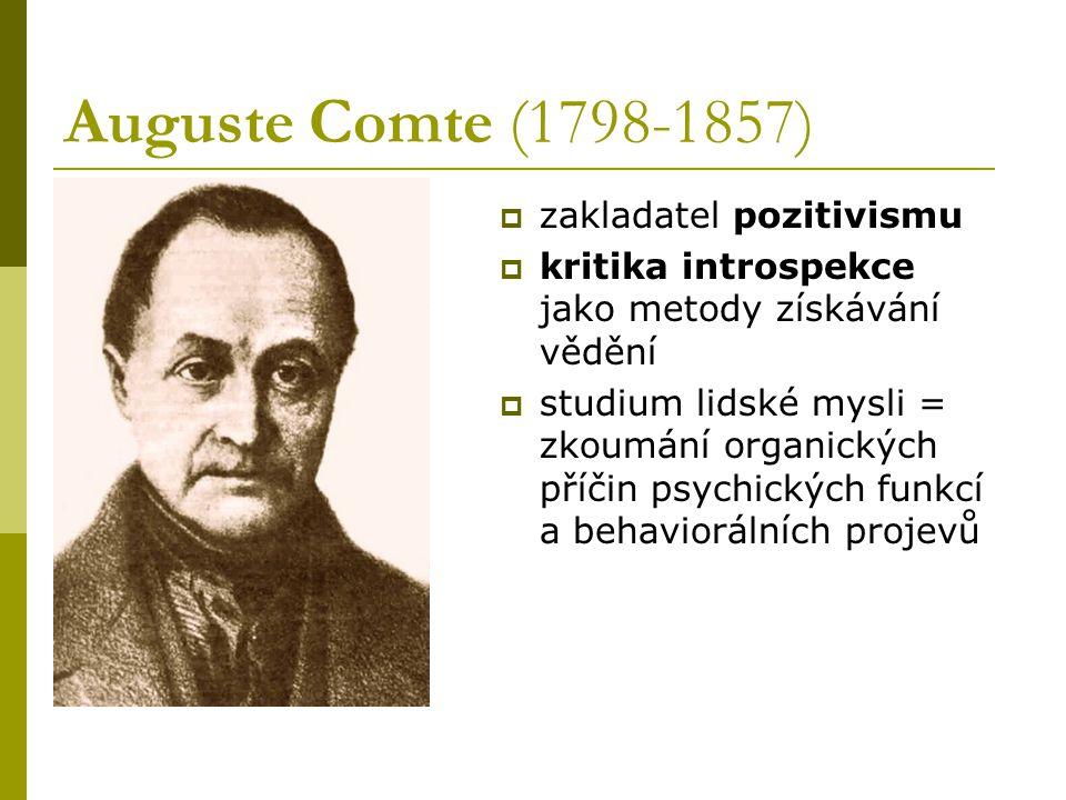 Auguste Comte (1798-1857)  zakladatel pozitivismu  kritika introspekce jako metody získávání vědění  studium lidské mysli = zkoumání organických př