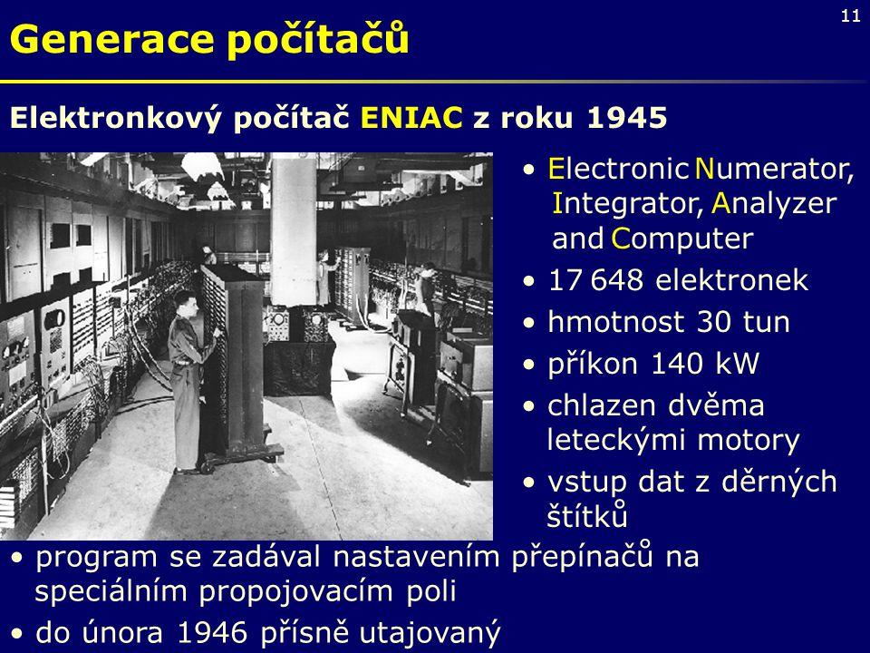 11 Generace počítačů Electronic Numerator, Integrator, Analyzer and Computer 17 648 elektronek hmotnost 30 tun příkon 140 kW chlazen dvěma leteckými m