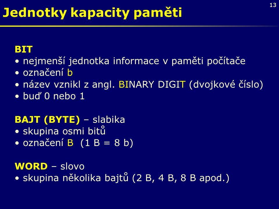 13 Jednotky kapacity paměti BIT nejmenší jednotka informace v paměti počítače označení b název vznikl z angl. BINARY DIGIT (dvojkové číslo) buď 0 nebo