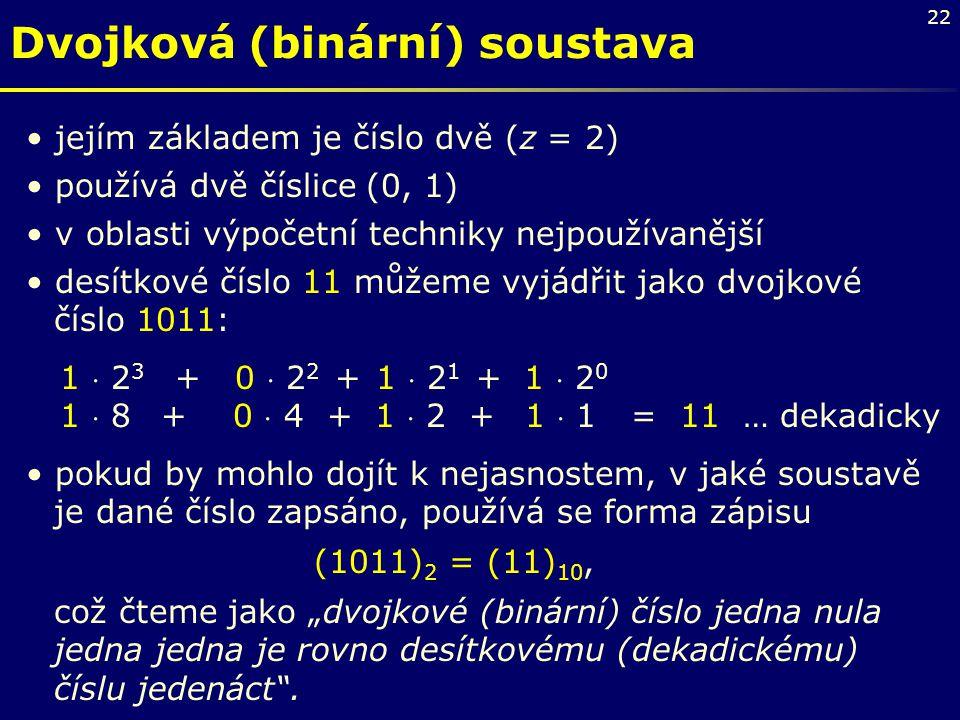 22 Dvojková (binární) soustava jejím základem je číslo dvě (z = 2) používá dvě číslice (0, 1) v oblasti výpočetní techniky nejpoužívanější desítkové č