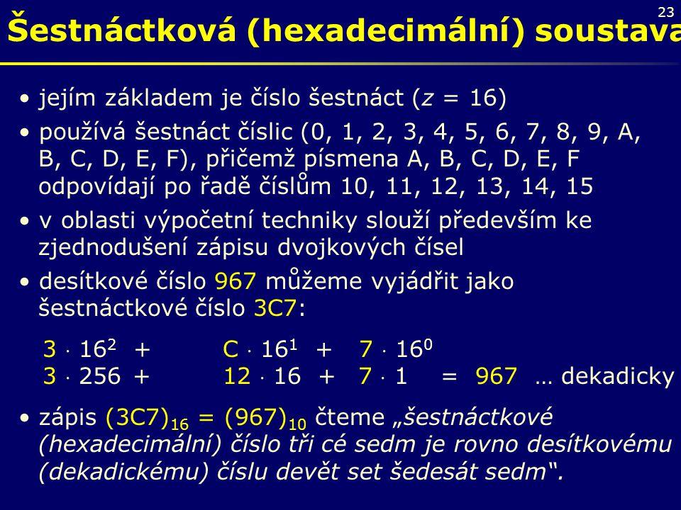 23 Šestnáctková (hexadecimální) soustava jejím základem je číslo šestnáct (z = 16) používá šestnáct číslic (0, 1, 2, 3, 4, 5, 6, 7, 8, 9, A, B, C, D,