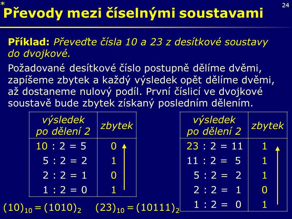 24 Převody mezi číselnými soustavami Příklad: Převeďte čísla 10 a 23 z desítkové soustavy do dvojkové. Požadované desítkové číslo postupně dělíme dvěm