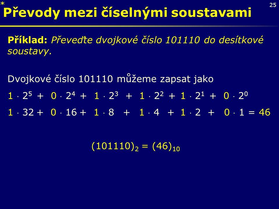 25 Převody mezi číselnými soustavami Příklad: Převeďte dvojkové číslo 101110 do desítkové soustavy. Dvojkové číslo 101110 můžeme zapsat jako 1  2 5 +