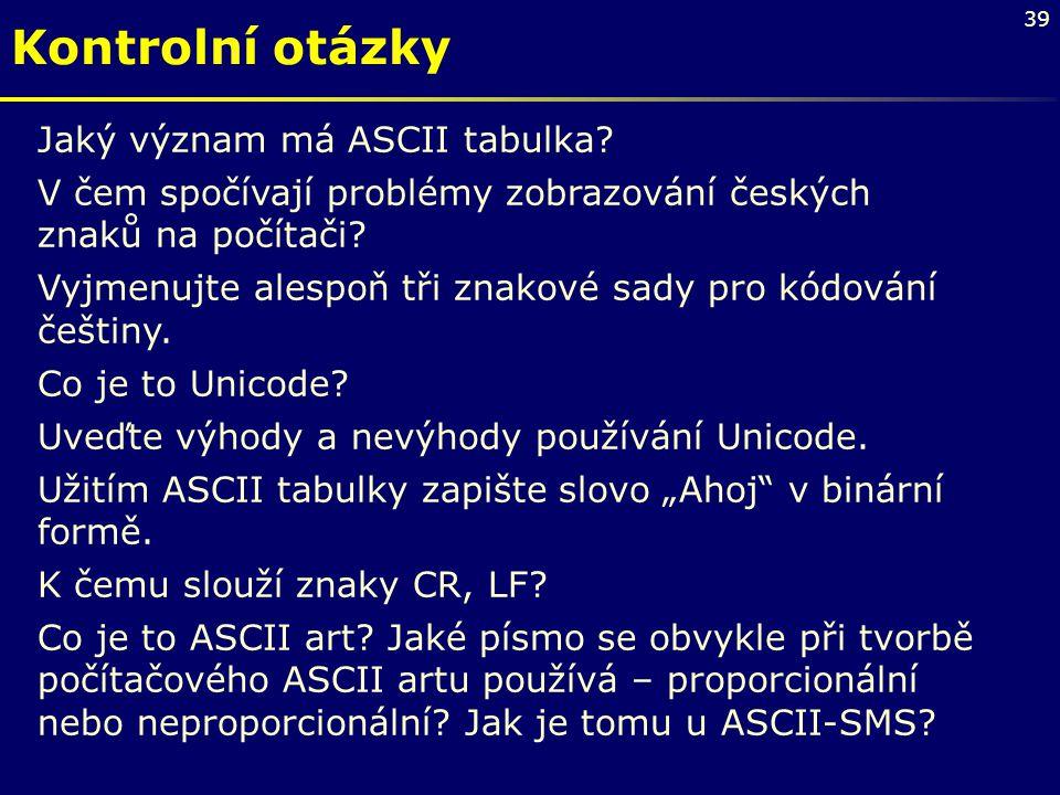 39 Jaký význam má ASCII tabulka? V čem spočívají problémy zobrazování českých znaků na počítači? Vyjmenujte alespoň tři znakové sady pro kódování češt